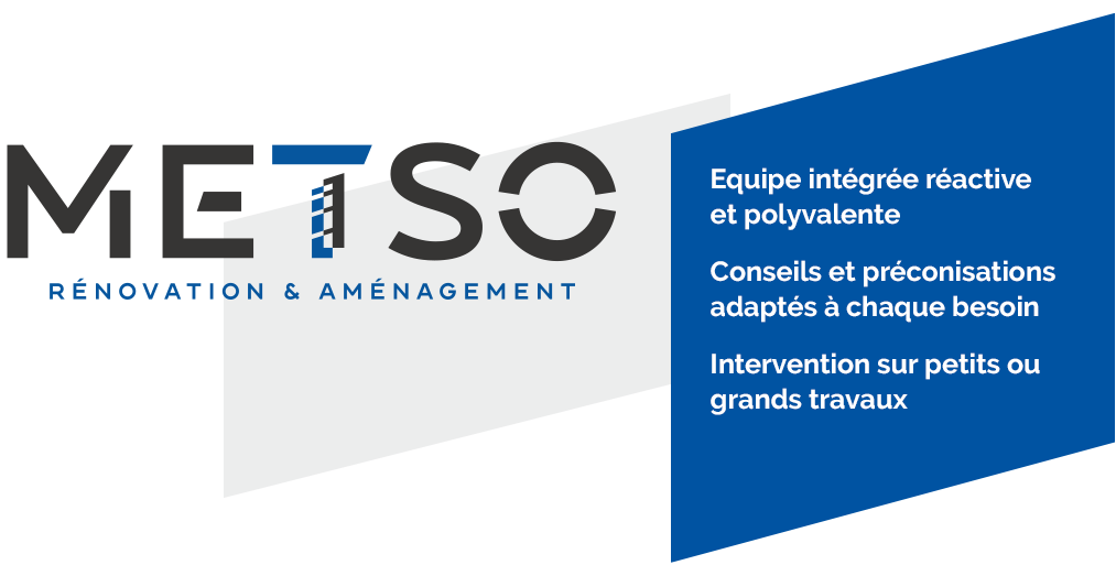 METSO, rénovation et aménagement Equipe intégrée réactive et polyvalente Conseils et préconisations adaptés à chaque besoin Intervention sur petits ou grands travaux