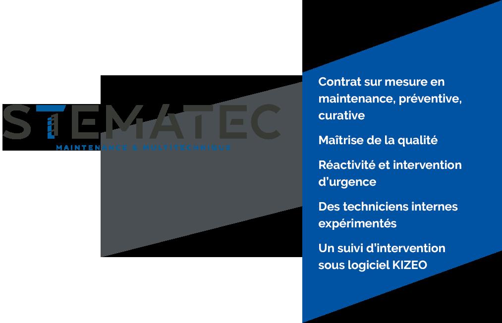 STEMATEC, Maintenance et Multitechnique Contrat sur mesure en maintenance, préventive, curative Maîtrise de la qualité Réactivité et intervention d'urgence Des techniciens internes expérimentés Un suivi d'intervention sous logiciel KIZEO